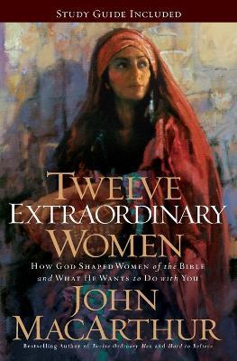 Twelve Extraordinary Women by John F. MacArthur