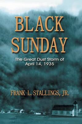 Black Sunday: The Great Dust Storm of April 14, 1935 by Frank L Stallings