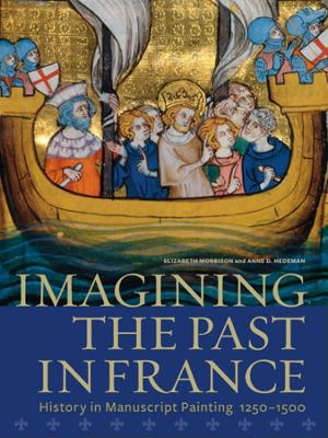 Imagining the Past in France - History in Manuscript Painting, 12500-1500 by Elizabeth Morrison