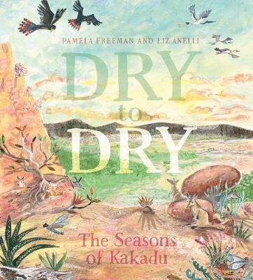 Dry to Dry: The Seasons of Kakadu: 2021 CBCA Book of the Year Awards Shortlist Book by Pamela Freeman