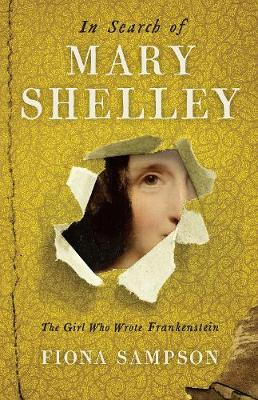 In Search of Mary Shelley: The Girl Who Wrote Frankenstein by Fiona Sampson