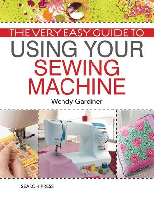 Very Easy Guide to Using Your Sewing Machine by Wendy Gardiner