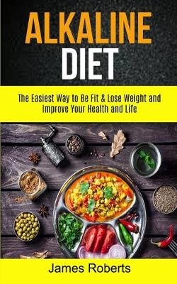 Alkaline Diet: The Easiest Way to Be Fit and Lose Weight and Improve Your Health and Life by James Roberts