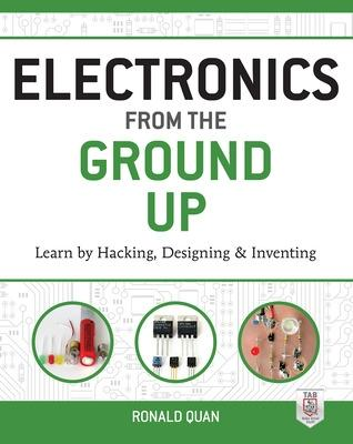 Electronics from the Ground Up: Learn by Hacking, Designing, and Inventing by Ronald Quan