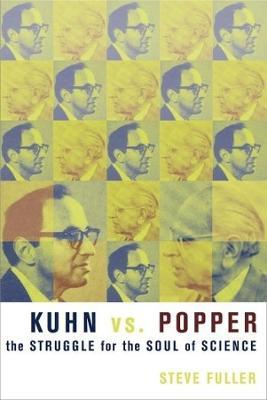 Kuhn vs. Popper: The Struggle for the Soul of Science by Steve Fuller