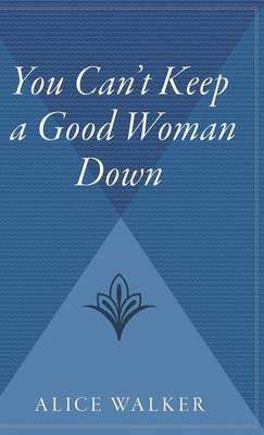 You Can't Keep a Good Woman Down by Alice Walker
