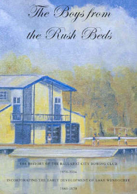Boys from the Rush Beds: The History of Ballarat City Rowing Club 1870-2004 - Incorporating the Early Development of Lake Wendouree 1860-1870 by Kate Elliott