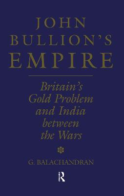 John Bullion's Empire: Britain's Gold Problem and India Between the Wars by G. Balachandran