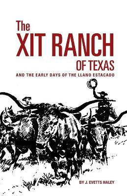 X. I. T. Ranch of Texas and the Early Days of the Llano Estacado by J.Evetts Haley