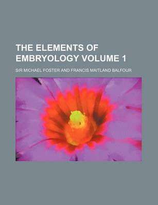 The Elements of Embryology Volume 1 by Mel Foster