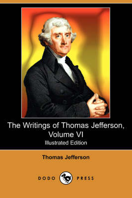 Writings of Thomas Jefferson, Volume VI (Illustrated Edition) (Dodo Press) book