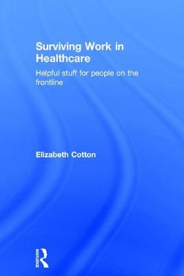Surviving Work in Healthcare: Helpful stuff for people on the frontline by Elizabeth Cotton
