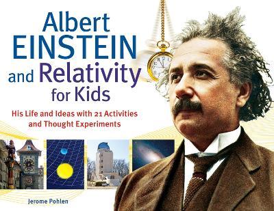 Albert Einstein and Relativity for Kids by Jerome Pohlen