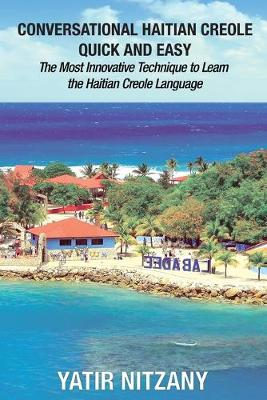 Conversational Haitian Creole Quick and Easy: The Most Innovative Technique to Learn the Haitian Creole Language by Yatir Nitzany