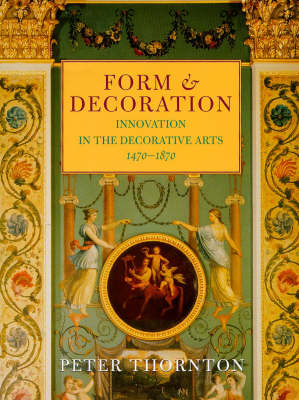 Form and Decoration: Innovation in the Decorative Arts, 1470-1870 by Peter Thornton