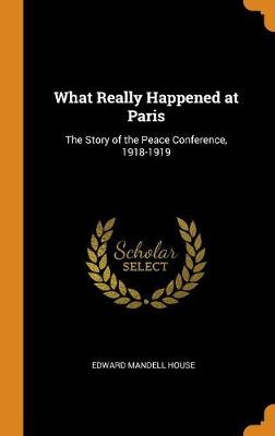 What Really Happened at Paris: The Story of the Peace Conference, 1918-1919 by Edward Mandell House