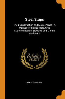 Steel Ships: Their Construction and Maintenance: A Manual for Shipbuilders, Ship Superintendents, Students and Marine Engineers by Thomas Walton