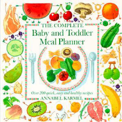 Complete Baby & Toddler Meal P: Over 200 Quick, Easy and Healthy Recipes by Annabel Karmel