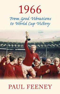 1966: From Good Vibrations to World Cup Victory by Paul Feeney