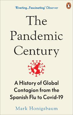 The Pandemic Century: A History of Global Contagion from the Spanish Flu to Covid-19 by Mark Honigsbaum