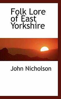 Folk Lore of East Yorkshire by Lecturer in Psychology John Nicholson