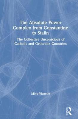 The Absolute Power Complex from Constantine to Stalin: The Collective Unconscious of Catholic and Orthodox Countries by Mino Vianello