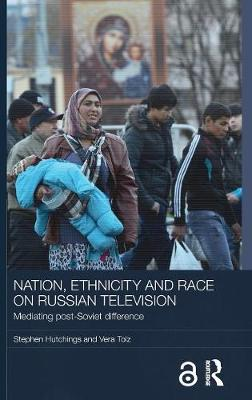 Nation, Ethnicity and Race on Russian Television by Stephen Hutchings