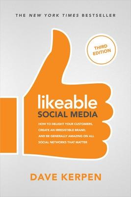 Likeable Social Media, Third Edition: How To Delight Your Customers, Create an Irresistible Brand, & Be Generally Amazing On All Social Networks That Matter by Dave Kerpen