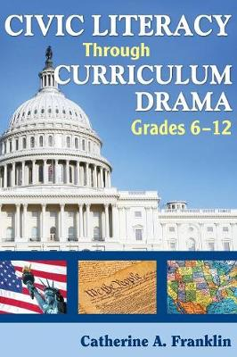 Civic Literacy Through Curriculum Drama, Grades 6-12 by Dr. Catherine A. Franklin