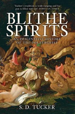 Blithe Spirits: An Imaginative History of the Poltergeist by S. D. Tucker