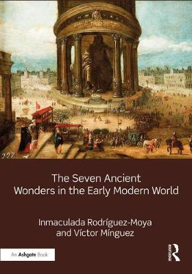Seven Ancient Wonders in the Early Modern World by Inmaculada Rodriguez-Moya
