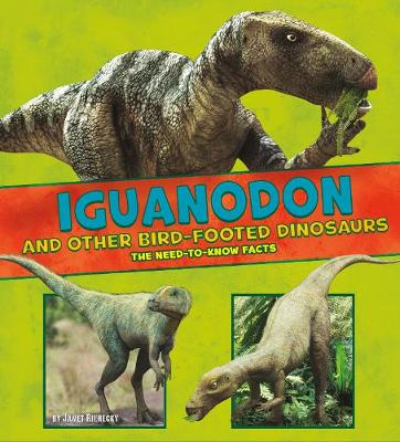 Iguanodon and Other Bird-Footed Dinosaurs: The Need-to-Know Facts by Janet Riehecky