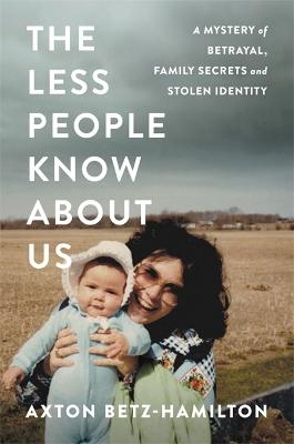 The Less People Know About Us: A Mystery of Betrayal, Family Secrets, and Stolen Identity by Axton Betz-Hamilton