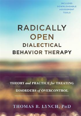 Radically Open Dialectical Behavior Therapy by Thomas R. Lynch