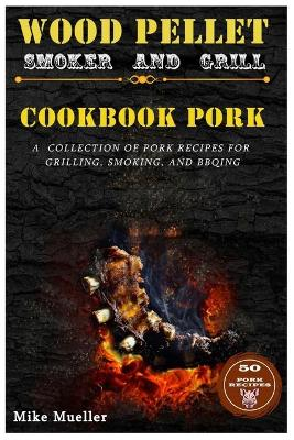 Wood Pellet Smoker And Grill Cookbook Pork by Mike Mueller