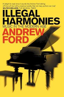Illegal Harmonies: Music in the Modern Age by Andrew Ford