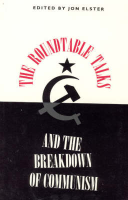 The Roundtable Talks and the Breakdown of Communism by Jon Elster