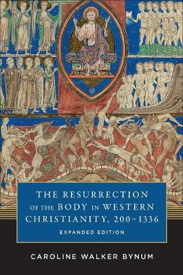 The Resurrection of the Body in Western Christianity, 200-1336 by Caroline Walker Bynum