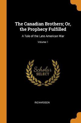 The Canadian Brothers; Or, the Prophecy Fulfilled: A Tale of the Late American War; Volume 1 by Richardson