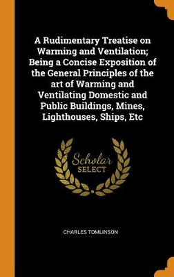 A Rudimentary Treatise on Warming and Ventilation; Being a Concise Exposition of the General Principles of the Art of Warming and Ventilating Domestic and Public Buildings, Mines, Lighthouses, Ships, Etc book