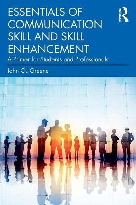 Essentials of Communication Skill and Skill Enhancement: A Primer for Students and Professionals by John O. Greene