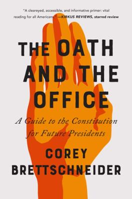 The Oath and the Office: A Guide to the Constitution for Future Presidents by Corey Brettschneider
