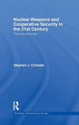 Nuclear Weapons and Cooperative Security in the 21st Century: The New Disorder by Stephen J. Cimbala