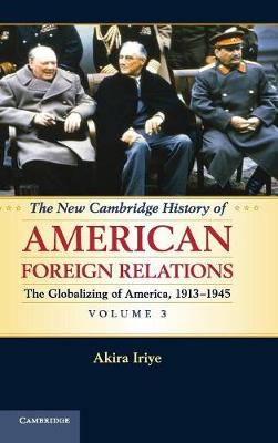 New Cambridge History of American Foreign Relations: Volume 3, The Globalizing of America, 1913-1945 by Akira Iriye