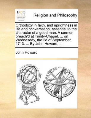 Orthodoxy in Faith, and Uprightness in Life and Conversation, Essential to the Character of a Good Man. a Sermon Preach'd at Trinity-Chapel, ... on Wednesday, the 2D of September, 1713. ... by John Howard, ... book