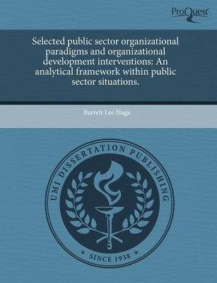 Selected Public Sector Organizational Paradigms and Organizational Development Interventions: An Analytical Framework Within Public Sector Situations by Barrett Lee Haga