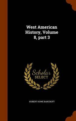 West American History, Volume 8, Part 3 by Hubert Howe Bancroft
