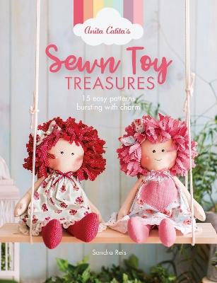 Anita Catita's Sewn Toy Treasures: 15 easy patterns bursting with charm by Sandra Reis