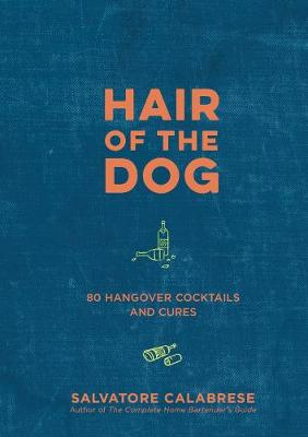 Hair of the Dog: 80 Hangover Cocktails and Cures by Salvatore Calabrese
