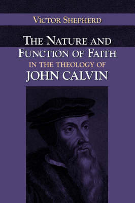 The Nature and Function of Faith in the Theology of John Calvin by Victor A. Shepherd